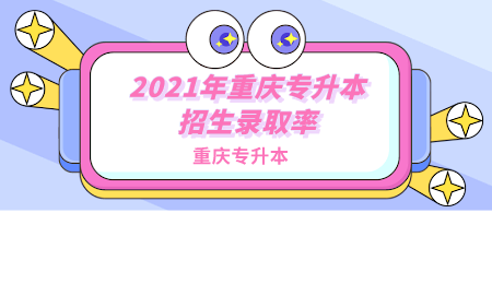2021年重庆专升本招生录取率.png