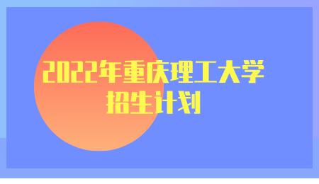 2022年重庆理工大学招生计划.png