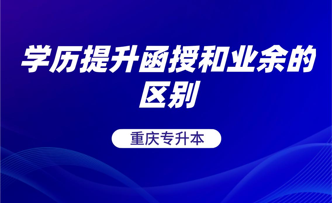 重庆专升本学历提升函授和业余的区别