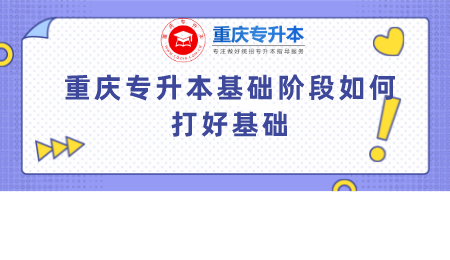 重庆专升本基础阶段如何打好基础.png