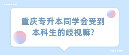 重庆专升本同学会受到本科生的歧视嘛_.png