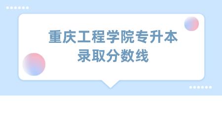 2021年重庆工程学院专升本录取分数线.png