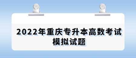 2022年重庆专升本高数考试模拟试题.png