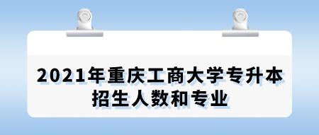 2021年重庆工商大学专升本招生人数和专业.png
