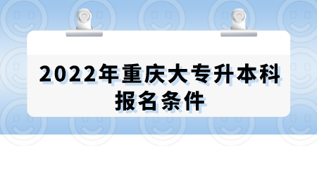 2022年重庆大专升本科报名条件.png