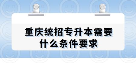 重庆统招专升本需要什么条件要求.png
