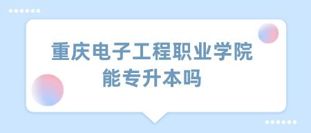 重庆电子工程职业学院能专升本吗.png