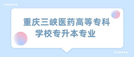 重庆三峡医药高等专科学校专升本专业.png