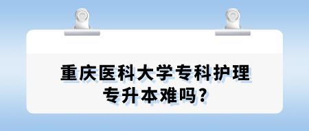 重庆医科大学专科护理专升本难吗_.png